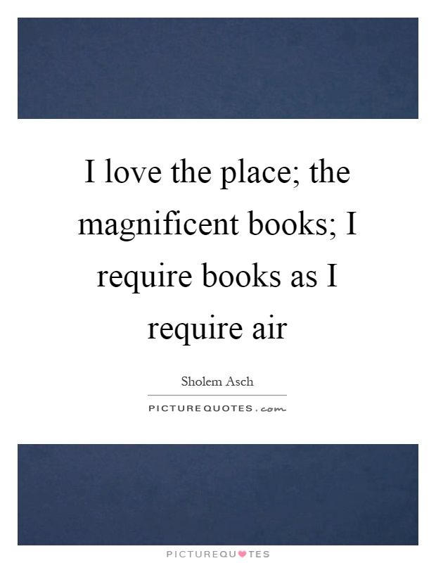 I love the place; the magnificent books; I require books as I require air Picture Quote #1