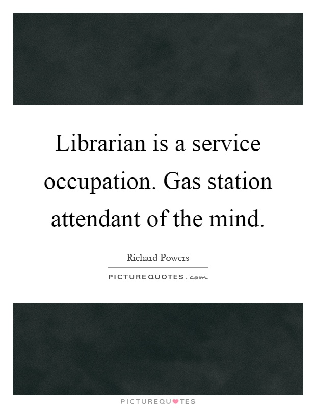 Librarian is a service occupation. Gas station attendant of the mind Picture Quote #1
