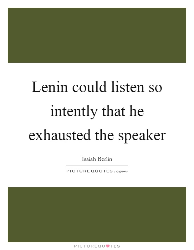 Lenin could listen so intently that he exhausted the speaker Picture Quote #1