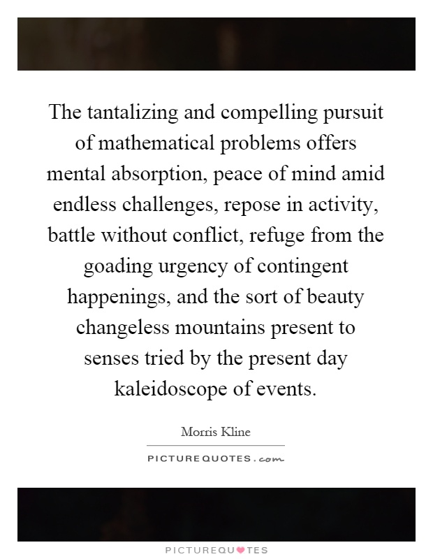 The tantalizing and compelling pursuit of mathematical problems offers mental absorption, peace of mind amid endless challenges, repose in activity, battle without conflict, refuge from the goading urgency of contingent happenings, and the sort of beauty changeless mountains present to senses tried by the present day kaleidoscope of events Picture Quote #1