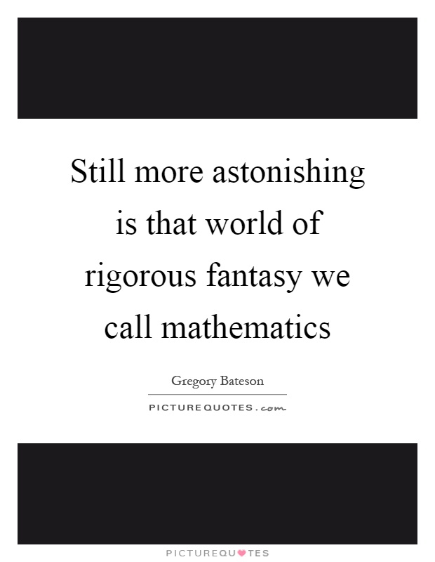 Still more astonishing is that world of rigorous fantasy we call mathematics Picture Quote #1