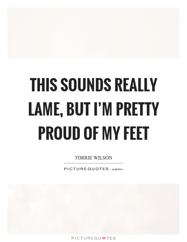This sounds really lame, but I'm pretty proud of my feet Picture Quote #1