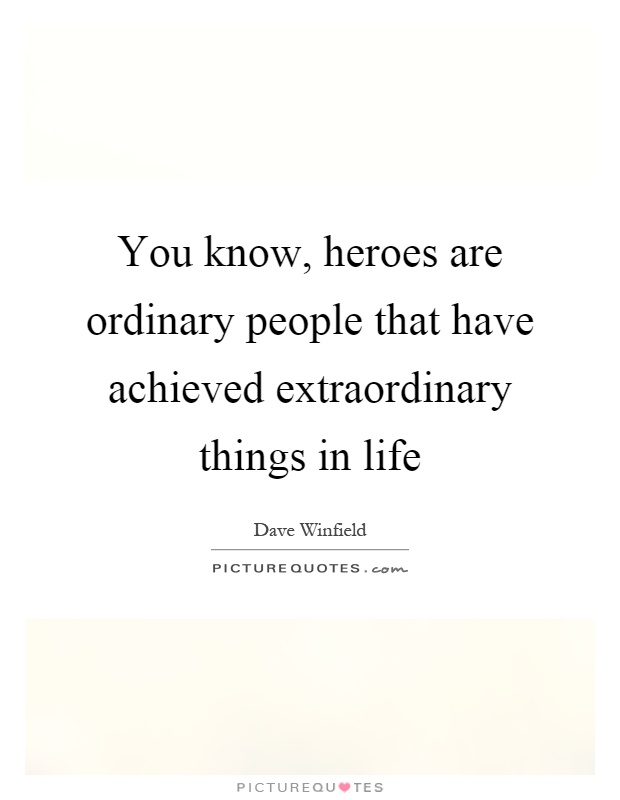 You know, heroes are ordinary people that have achieved extraordinary things in life Picture Quote #1