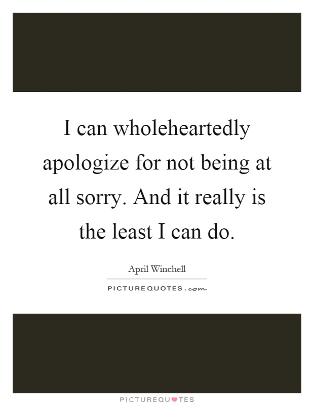 I can wholeheartedly apologize for not being at all sorry. And it really is the least I can do Picture Quote #1