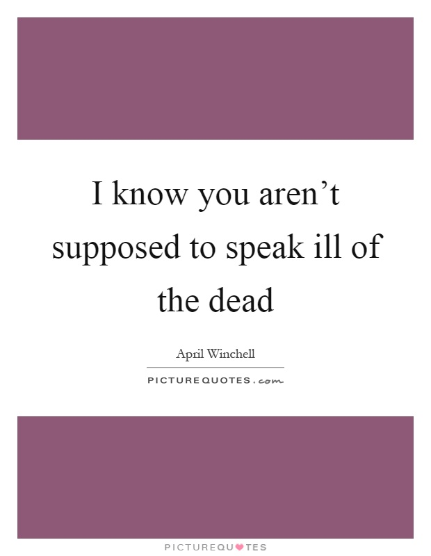 I know you aren't supposed to speak ill of the dead Picture Quote #1