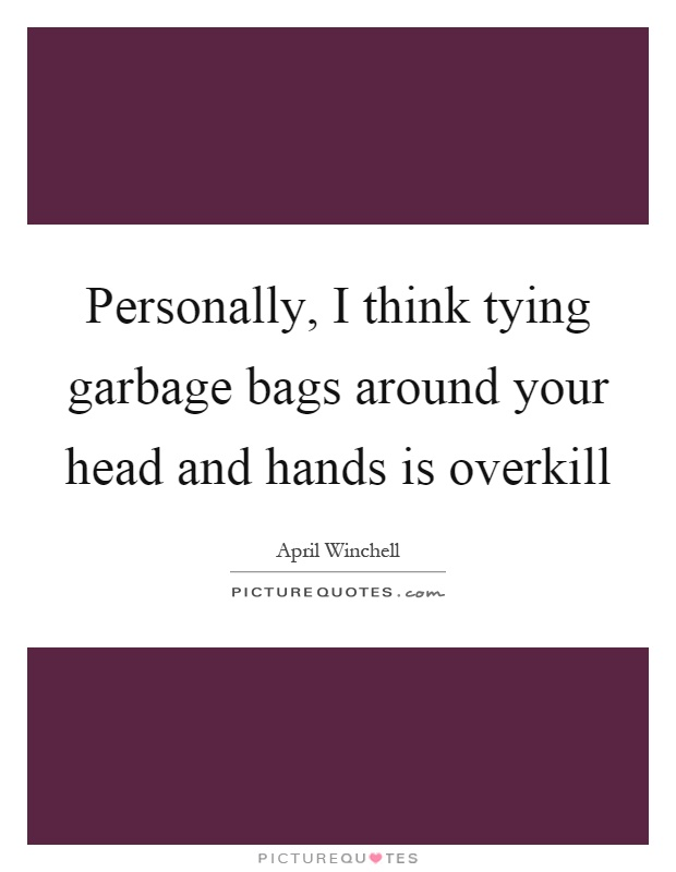 Personally, I think tying garbage bags around your head and hands is overkill Picture Quote #1