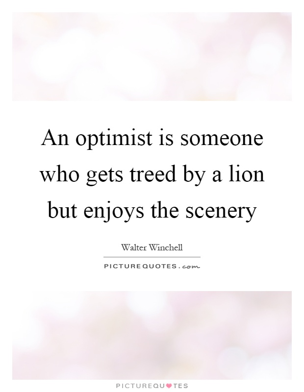 An optimist is someone who gets treed by a lion but enjoys the scenery Picture Quote #1