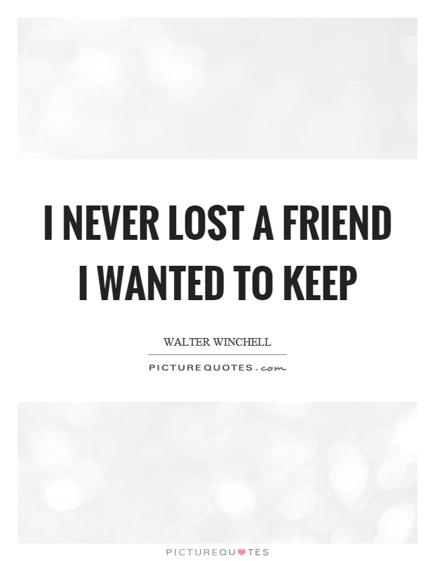 I never lost a friend I wanted to keep Picture Quote #1