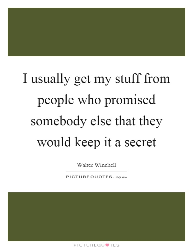 I usually get my stuff from people who promised somebody else that they would keep it a secret Picture Quote #1