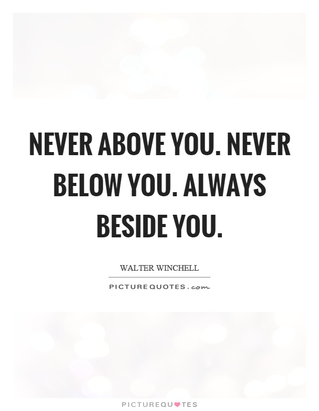 Never above you. Never below you. Always beside you Picture Quote #1