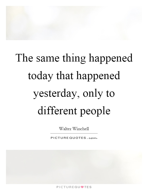 The same thing happened today that happened yesterday, only to different people Picture Quote #1