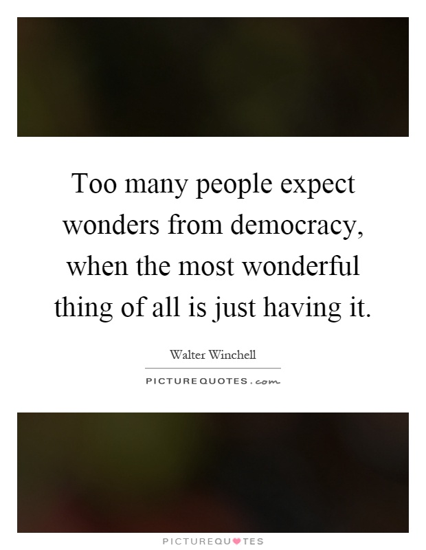 Too many people expect wonders from democracy, when the most wonderful thing of all is just having it Picture Quote #1