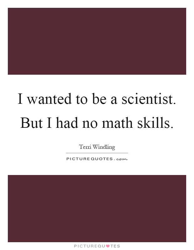 I wanted to be a scientist. But I had no math skills Picture Quote #1