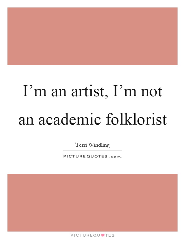 I'm an artist, I'm not an academic folklorist Picture Quote #1