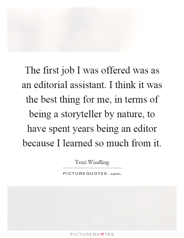 The first job I was offered was as an editorial assistant. I think it was the best thing for me, in terms of being a storyteller by nature, to have spent years being an editor because I learned so much from it Picture Quote #1