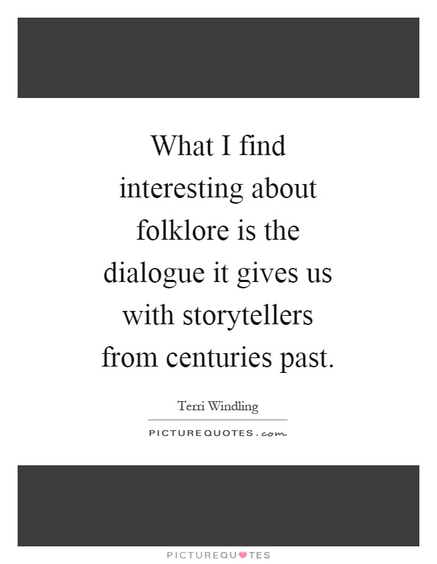 What I find interesting about folklore is the dialogue it gives us with storytellers from centuries past Picture Quote #1