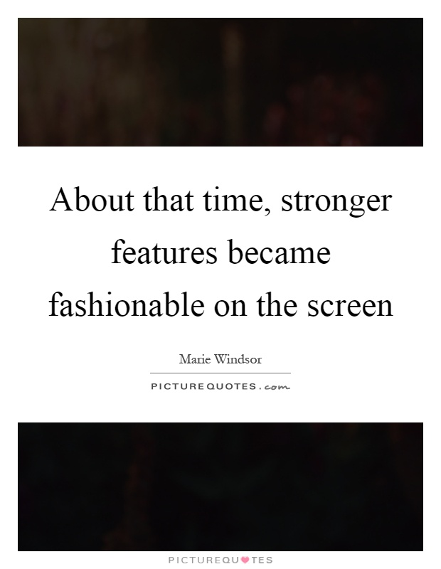 About that time, stronger features became fashionable on the screen Picture Quote #1