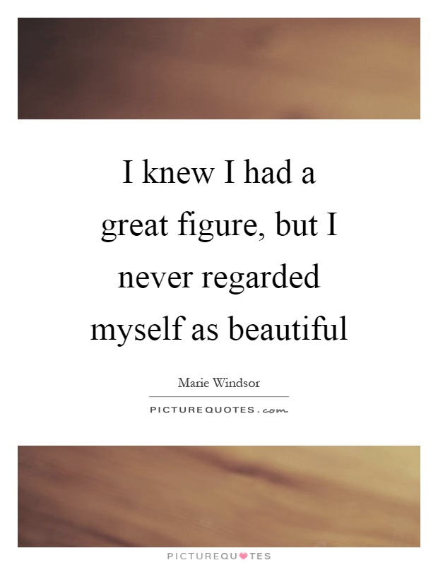 I knew I had a great figure, but I never regarded myself as beautiful Picture Quote #1