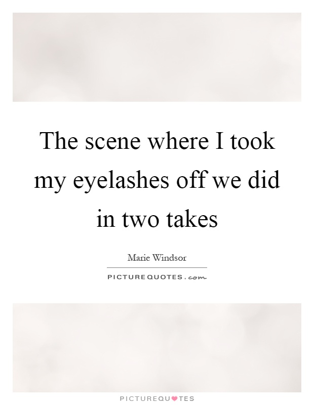 The scene where I took my eyelashes off we did in two takes Picture Quote #1