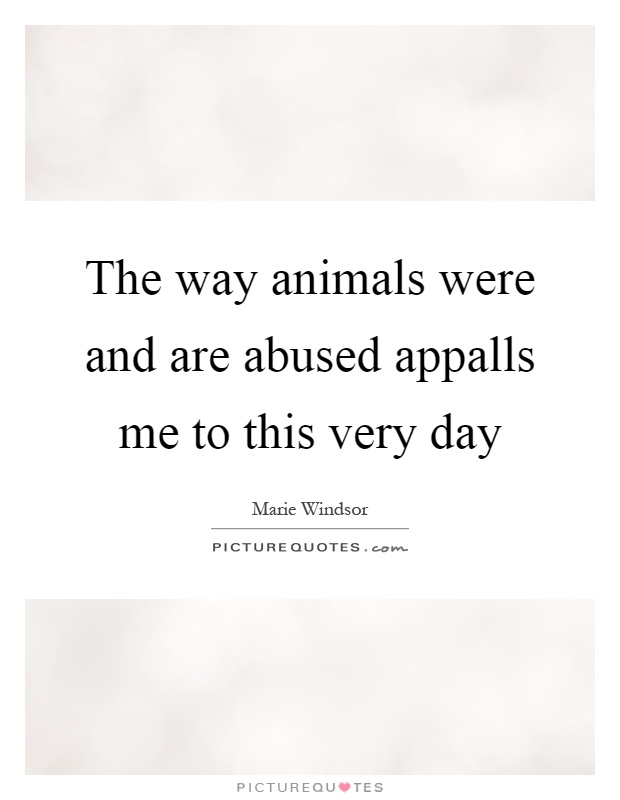 The way animals were and are abused appalls me to this very day Picture Quote #1