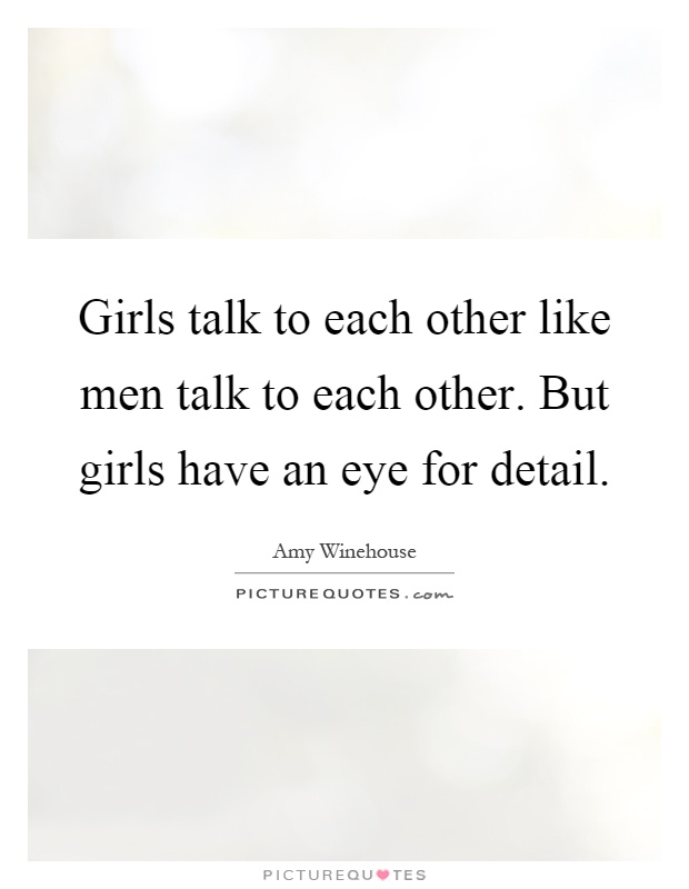 Girls talk to each other like men talk to each other. But girls