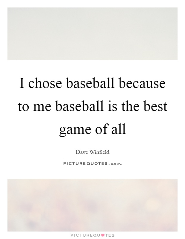 I chose baseball because to me baseball is the best game of all Picture Quote #1