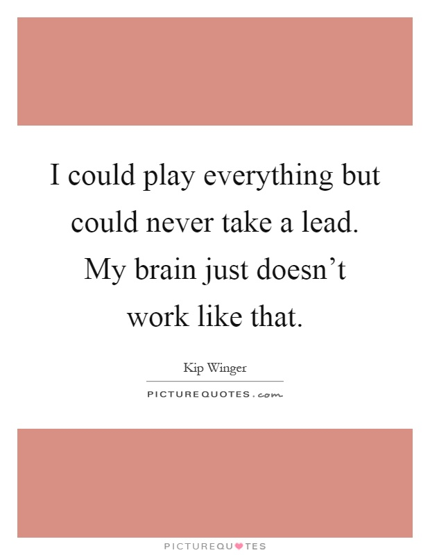 I could play everything but could never take a lead. My brain just doesn't work like that Picture Quote #1