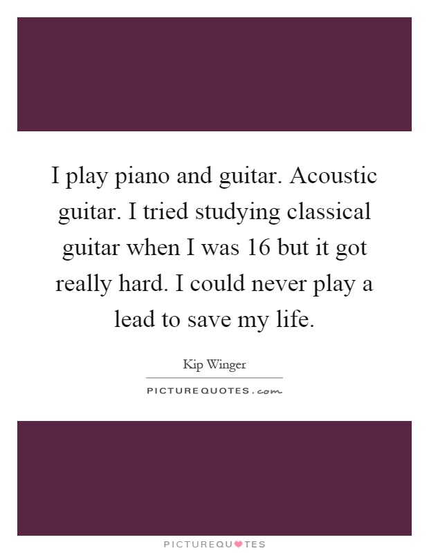 I play piano and guitar. Acoustic guitar. I tried studying classical guitar when I was 16 but it got really hard. I could never play a lead to save my life Picture Quote #1