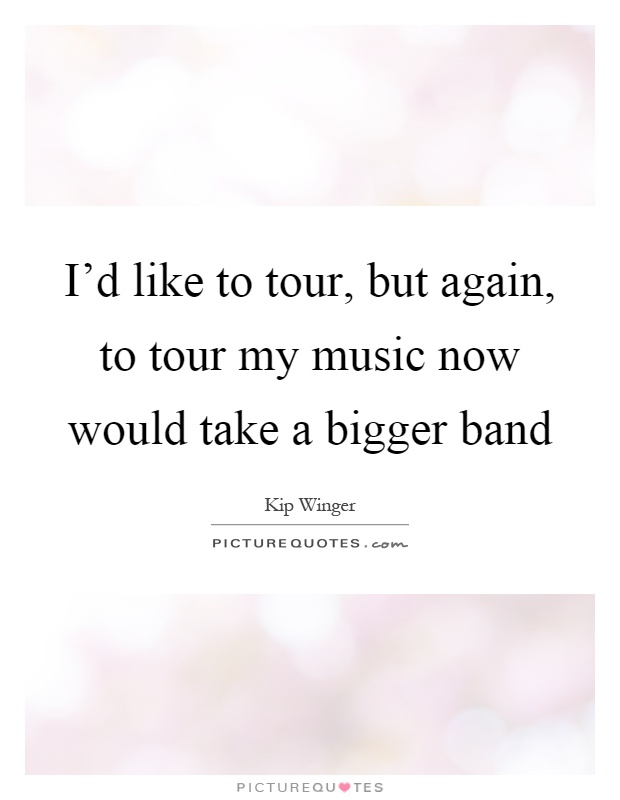 I'd like to tour, but again, to tour my music now would take a bigger band Picture Quote #1