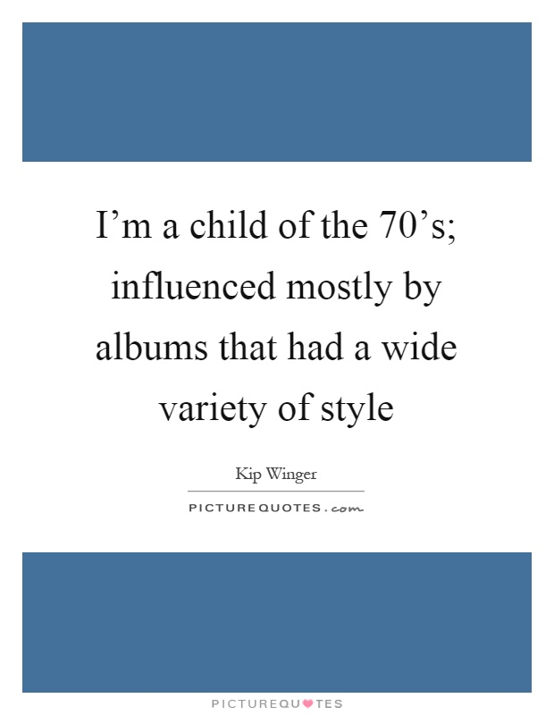 I'm a child of the 70's; influenced mostly by albums that had a wide variety of style Picture Quote #1