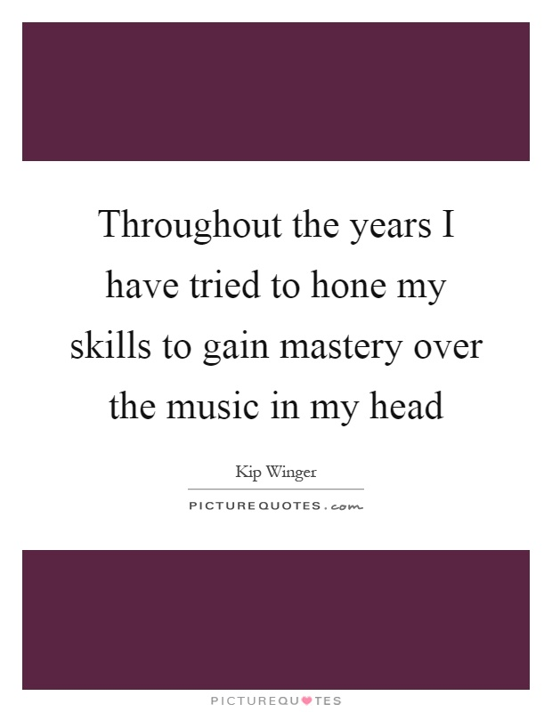 Throughout the years I have tried to hone my skills to gain mastery over the music in my head Picture Quote #1