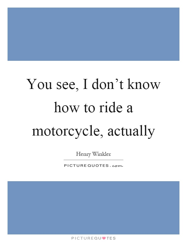 You see, I don't know how to ride a motorcycle, actually Picture Quote #1