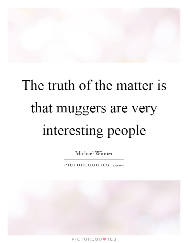 The truth of the matter is that muggers are very interesting people Picture Quote #1