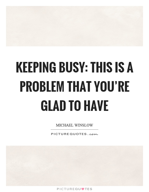 Keeping busy: This is a problem that you're glad to have Picture Quote #1