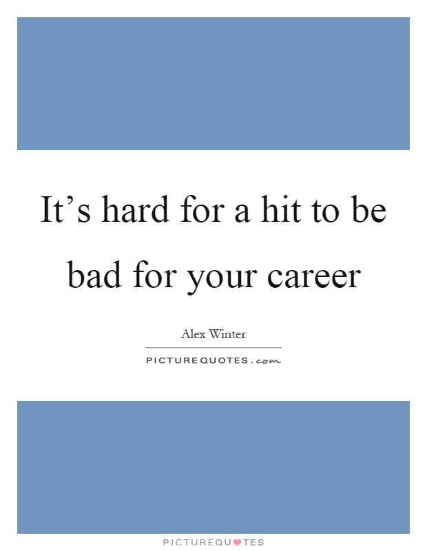 It's hard for a hit to be bad for your career Picture Quote #1
