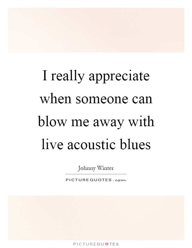 I really appreciate when someone can blow me away with live acoustic blues Picture Quote #1