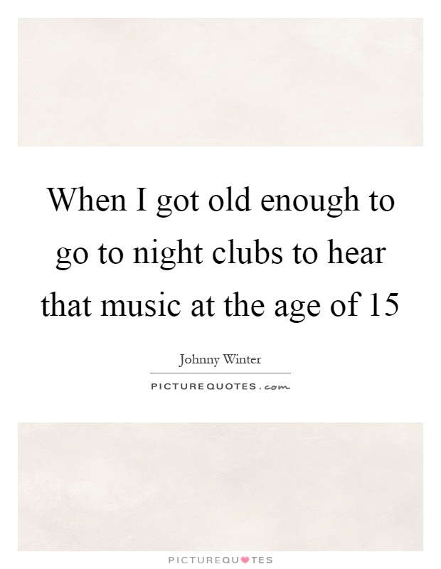 When I got old enough to go to night clubs to hear that music at the age of 15 Picture Quote #1