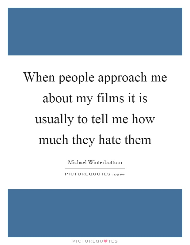 When people approach me about my films it is usually to tell me how much they hate them Picture Quote #1