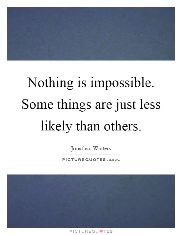 Nothing is impossible. Some things are just less likely than others Picture Quote #1