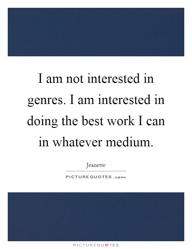 I Am Doing The Best I Can Quotes: I Am Not Interested In Genres. I Am Interested In Doing