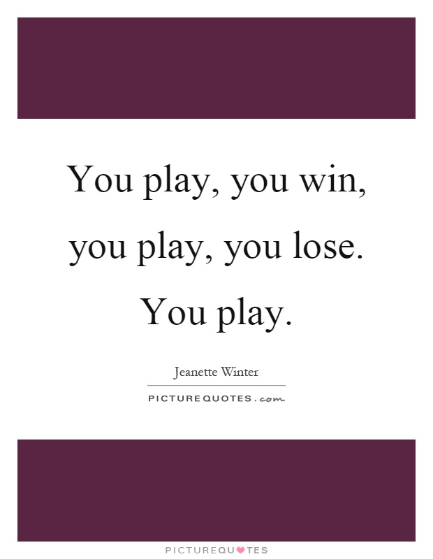You play, you win, you play, you lose. You play Picture Quote #1