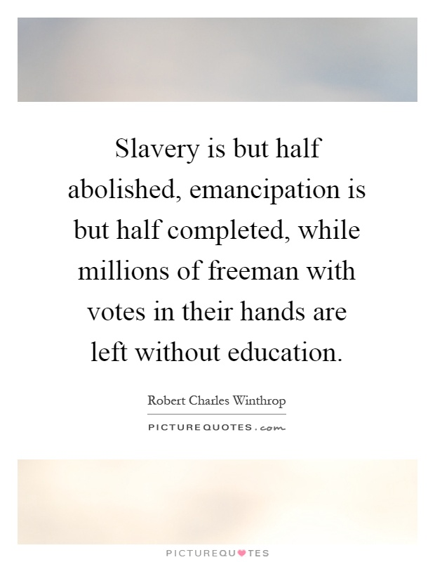 Slavery is but half abolished, emancipation is but half completed, while millions of freeman with votes in their hands are left without education Picture Quote #1