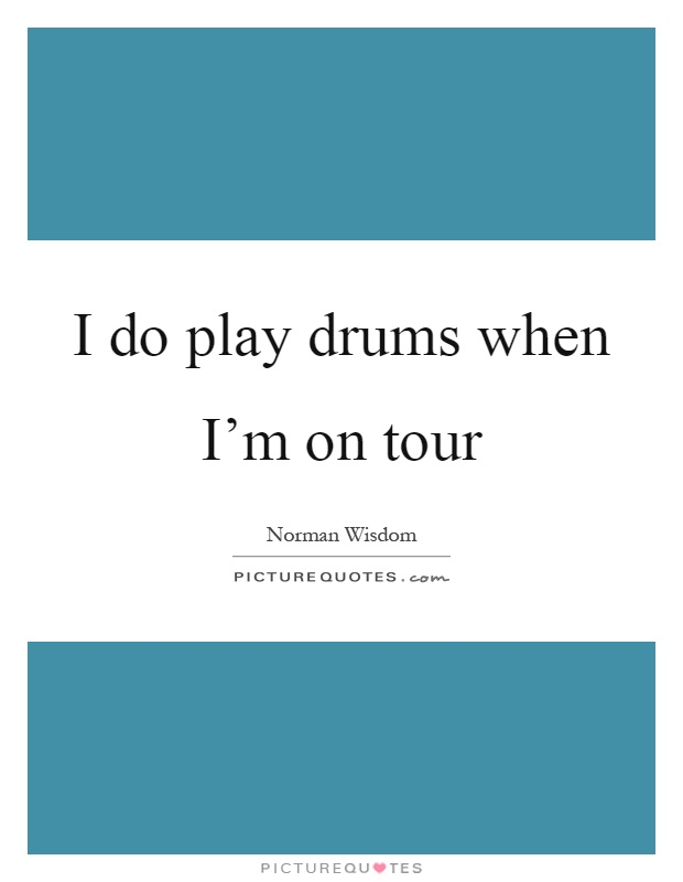 I do play drums when I'm on tour Picture Quote #1