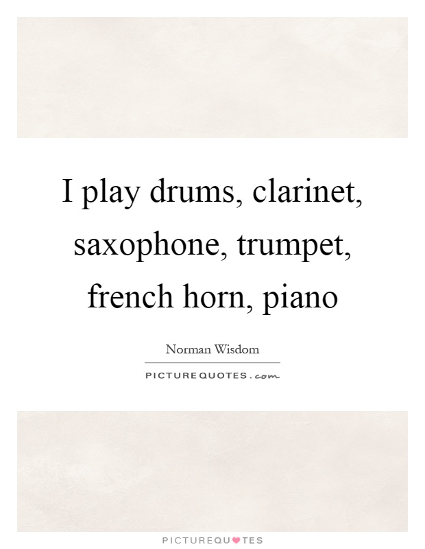 I play drums, clarinet, saxophone, trumpet, french horn, piano Picture Quote #1