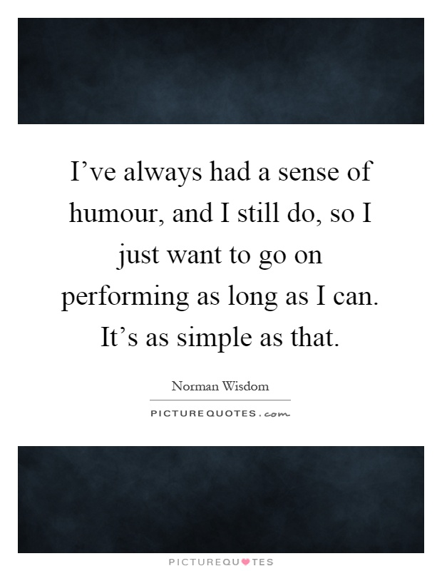 I've always had a sense of humour, and I still do, so I just want to go on performing as long as I can. It's as simple as that Picture Quote #1