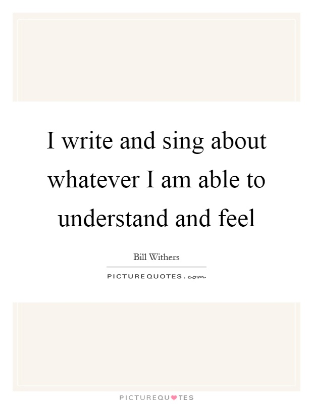 I write and sing about whatever I am able to understand and feel Picture Quote #1