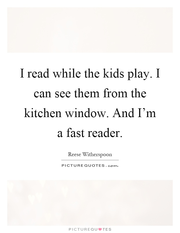 I read while the kids play. I can see them from the kitchen window. And I'm a fast reader Picture Quote #1
