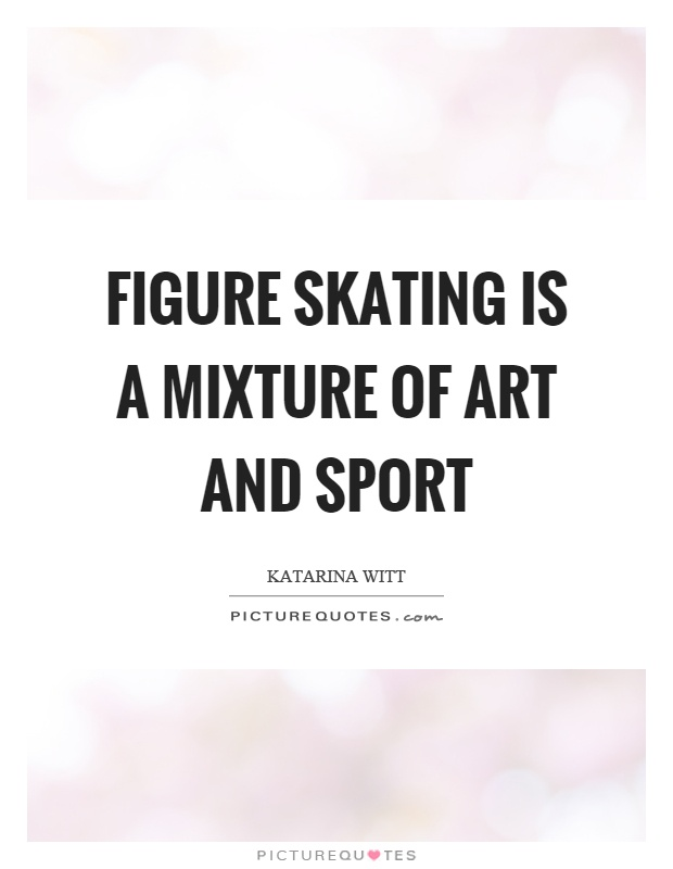 Figure skating is a mixture of art and sport Picture Quote #1