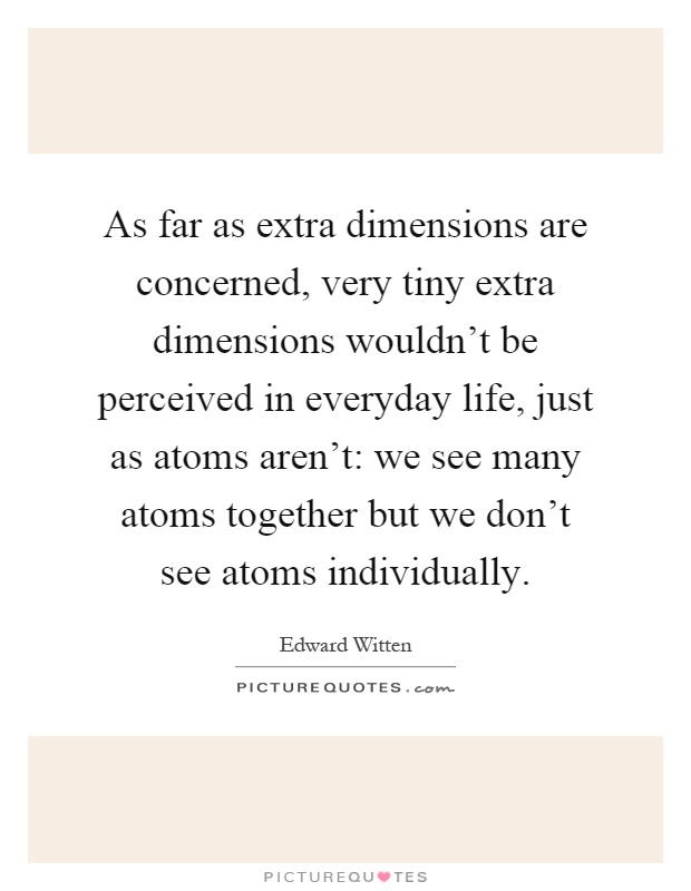 As far as extra dimensions are concerned, very tiny extra dimensions wouldn't be perceived in everyday life, just as atoms aren't: we see many atoms together but we don't see atoms individually Picture Quote #1
