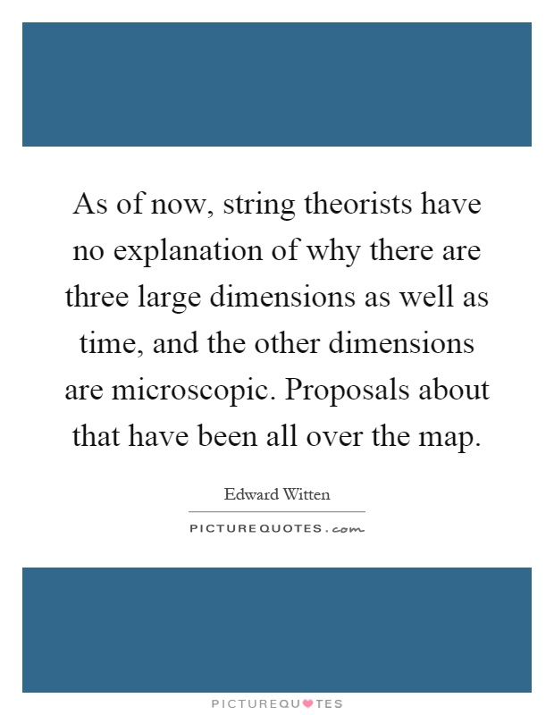 As of now, string theorists have no explanation of why there are three large dimensions as well as time, and the other dimensions are microscopic. Proposals about that have been all over the map Picture Quote #1